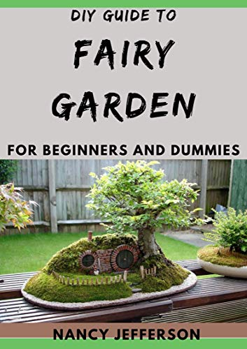 DIY Guide To Fairy Garden For Beginners and Dummies (English Edition)