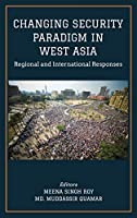 CHANGING SECURITY PARADIGM IN WEST ASIA Regional and International Responses