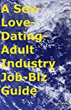 A Sex-Love-Dating-Adult Industry Job-Biz Guide (English Edition)