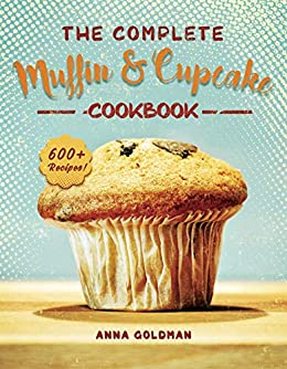 The Complete Muffin & Cupcake Cookbook: 600 Recipes to Bake at Home, with Love! (Baking Cookbook Book 2) by [Anna Goldman]