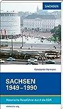 Sachsen 1949-1990: Historische Reiseführer durch die DDR
