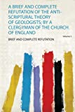A Brief and Complete Refutation of the Anti-Scriptural Theory of Geologists; by a Clergyman of the Church of England (1)