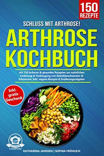 Schluss mit Arthrose!: Arthrose Kochbuch mit 150 leckeren & gesunden Rezepten zur natürlichen Linderung & Vorbeugung von Gelenkbeschwerden & Schmerzen. Inkl. vegane Rezepte & Ernährungsratgeber