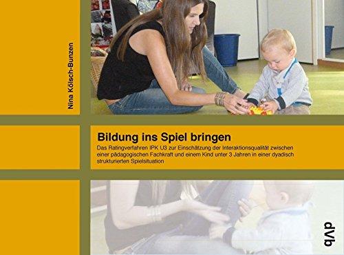 Bildung ins Spiel bringen: Das Ratingverfahren IPK U3 zur Einschätzung der Interaktionsqualität zwischen einer pädagogischen Fachkraft und einem Kind ... einer dyadisch strukturierten Spielsituation