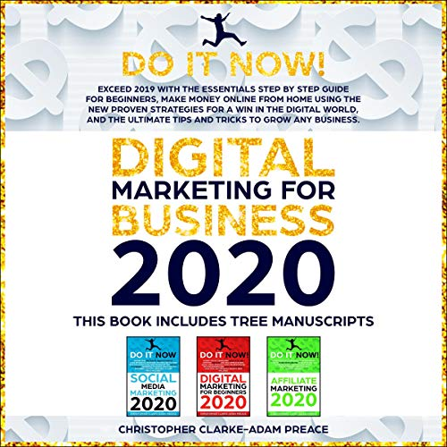 Digital Marketing for Business 2020: Exceed 2019 with the Essentials Step-by-Step Guide for Beginners, Make Money Online from Home Using the New Proven Strategies for a Win in the Digital World and the Ultimate Tips and Tricks to Grow Any Business