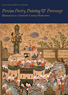 Persian Poetry, Painting and Patronage: Illustrations in a Sixteenth-Century Masterpiece