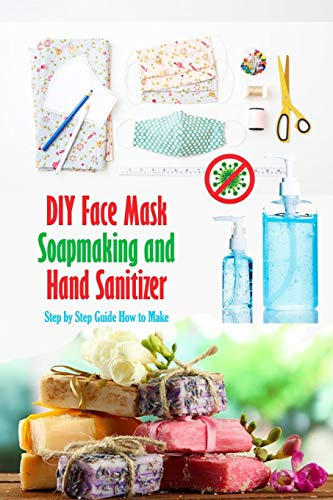 DIY Face Mask, Soapmaking and Hand Sanitizer: Step by Step Guide How to Make: How to Protect Your Life