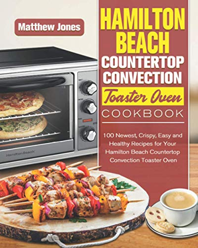 Hamilton Beach Countertop Convection Toaster Oven Cookbook: 100 Newest, Crispy, Easy and Healthy Recipes for Your Hamilton Beach Countertop Convection Toaster Oven