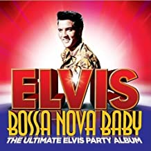 Bossa Nova Baby : The Ultimate Elvis Party Album
