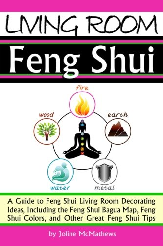 Living Room Feng Shui: A Guide to Feng Shui Living Room Decorating Ideas, Including the Feng Shui Bagua Map, Feng Shui Colors, and Other Great Feng Shui Tips