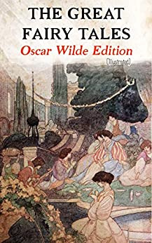 The Great Fairy Tales - Oscar Wilde Edition (Illustrated): The Happy Prince, The Nightingale and the Rose, The Devoted Friend, The Selfish Giant, The Remarkable Rocket, The Young King… by [Oscar Wilde, Charles Robinson]