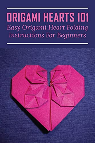Origami Hearts 101: Easy Origami Heart Folding Instructions For Beginners: The Step To Make An Origami Heart