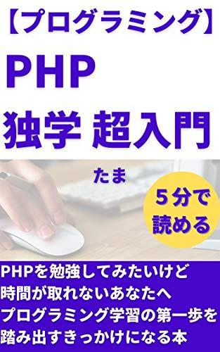 【プログラミング】PHP独学 超入門: PHPを勉強してみたいけど時間が取れないあなたへ プログラミング副業で稼ぐシリーズ