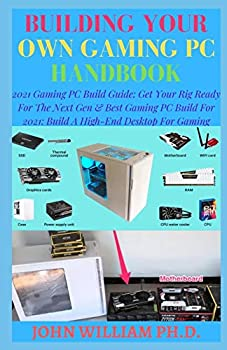 BUILDING YOUR OWN GAMING PC HANDBOOK  2021 Gaming PC Build Guide  Get Your Rig Ready For The Next Gen & Bеѕt Gаmіng PC Buіld For 2021  Buіld A High-End Desktop Fоr Gаmіng