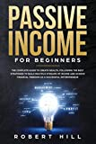 Passive Income For Beginners: The Complete Guide to Create Wealth, Following the Best Strategies to Build Multiple Streams of Income and Achieve Financial Freedom as a Successful Entrepreneur