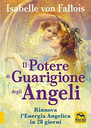 Il potere di guarigione degli angeli. Rinnova l'energia angelica in 28 giorni