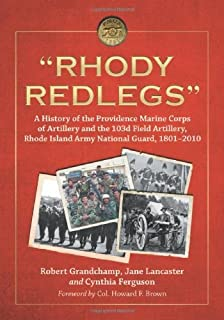 """""""Rhody Redlegs"""": A History of the Providence Marine Corps of Artillery and the 103d Field Artillery, Rhode Island Army National Guard, 1801–2010"""