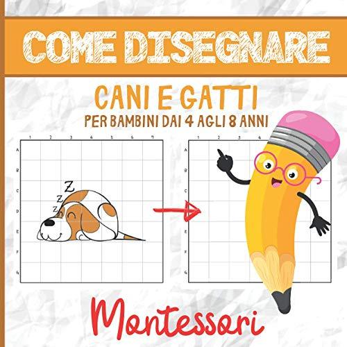 COME DISEGNARE CANI E GATTI PER BAMBINI DAI 4 AGLI 8 ANNI: Libro di Attività Montessori - 4-8 anni - Imparare a Disegnare - Più di 30 Illustrazioni - ... Concentrazione e l'Osservazione dei Bambini