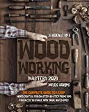 WOODWORKING MASTERY 2021 (3 books in 1): The Complete Guide For Beginners To Learn Woodcraft & Follow Step-By-Step Plans And Projects to Share With Your Loved Ones