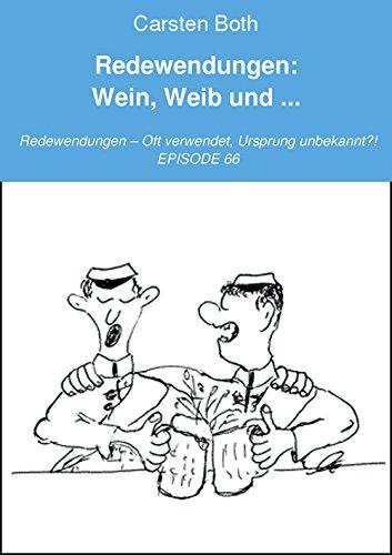 Redewendungen: Wein, Weib und ...: Redewendungen – Oft verwendet, Ursprung unbekannt?! – EPISODE 66