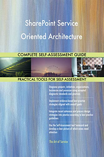 SharePoint Service Oriented Architecture All-Inclusive Self-Assessment - More than 700 Success Criteria, Instant Visual Insights, Spreadsheet Dashboard, Auto-Prioritized for Quick Results