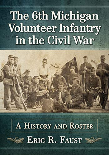 The 6th Michigan Volunteer Infantry in the Civil War: A History and Roster by [Eric R. Faust]