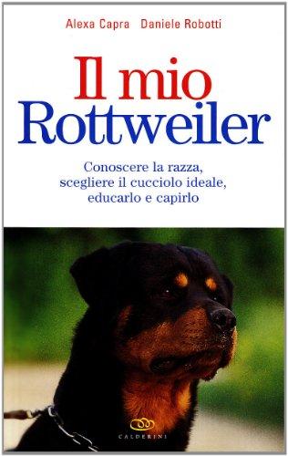 Il mio rottweiler. Conoscere la razza, scegliere il cucciolo ideale, educarlo e capirlo