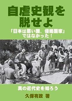 [久保有政]の自虐史観を脱せよ――「日本は悪い国、侵略国家」 ではなかった! 真の近代史を知ろう