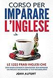 Corso per Imparare l'Inglese: le 1222 Frasi Inglesi che Devi Assolutamente Conoscere per Imparare la Lingua e Accrescere il Tuo Vocabolario (PARTE 1)