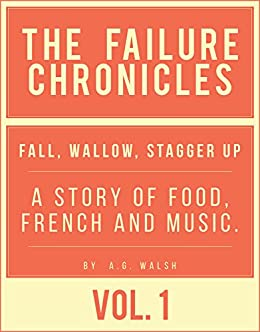 Failure Chronicles Vol I Fall, wallow, stagger up: A story of Food, French and Music by [AG Walsh]