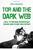 Tor and the Dark Web:How to Remain Anonymous Online and Evade NSA Spying: Tor, Dark Net, Anonymous O...