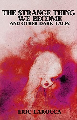 The Strange Thing We Become and Other Dark Tales by [Eric LaRocca]