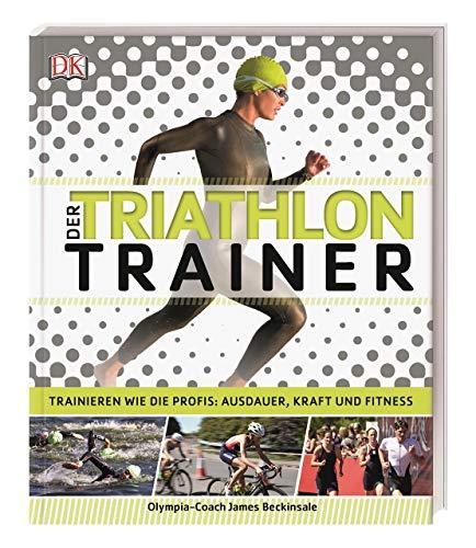 Der Triathlon-Trainer: Trainieren wie die Profis: Ausdauer, Kraft und Fitness