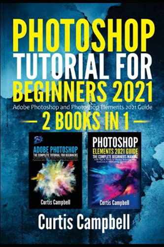 Photoshop Tutorial for Beginners 2021: 2 IN 1- Adobe Photoshop and Photoshop Elements 2021 Guide