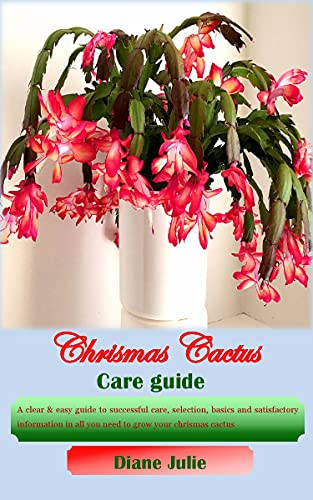 CHRISTMAS CACTUS CARE GUIDE: A clear & easy guide to successful care, selection, basics and satisfactory information in all you need to grow your chrismas cactus (English Edition)