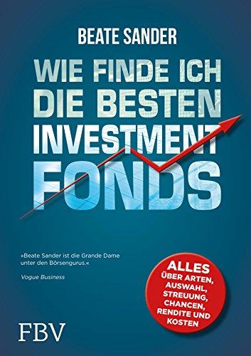 Wie finde ich die besten Investmentfonds?: Alles über Arten, Auswahl, Streuung, Chancen, Rendite und Kosten