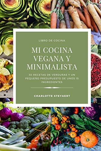 Mi cocina vegana y minimalista: 30 Recetas de verduras y un pequeño presupuesto de unos 15 ingredientes