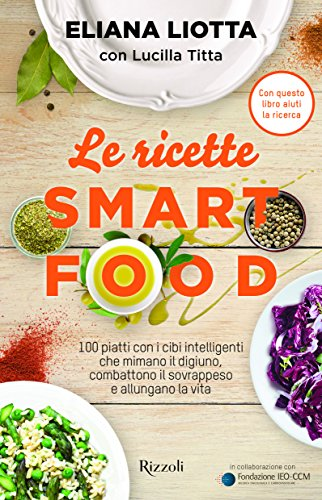 Le ricette Smartfood. 100 piatti con i cibi intelligenti che mimano il digiuno, combattono il sovrappeso e allungano la vita