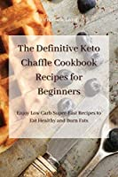 The Definitive Keto Chaffle Cookbook Recipes for Beginners: Enjoy Low Carb Super-Fast Recipes to Eat Healthy and Burn Fats