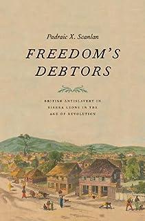 Freedom's Debtors: British Antislavery in Sierra Leone in the Age of Revolution