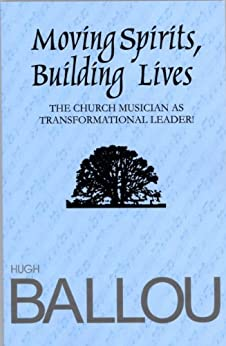 Moving Spirits, Building Lives: Church Musician as Transformational Leader by [Hugh Ballou]