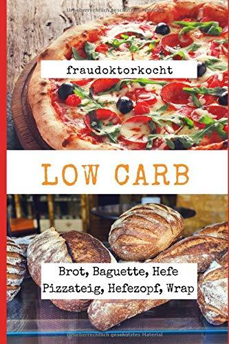 LOW CARB: Die besten Rezepte für Brot, Baguette, Hefe Pizzateig, Hefezopf, Wrap: Das große LOW CARB Brot-Backbuch mit 16 Brotrezepten, Pizza Hefeteig ... mit Low Carb (fraudoktorkocht, Band 5)