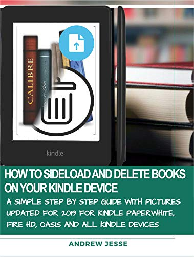 HOW TO SIDELOAD AND DELETE BOOKS ON YOUR KINDLE DEVICE: A Simple Step by Step Guide with Pictures Updated for 2019 for Kindle Paperwhite, Fire HD, Oasis ... GUIDE SERIES Book 3) (English Edition)