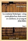 Le costume historique : cinq cents planches, trois cents en couleurs, or et argent, deux cent Tome 1: en camaieu, types principaux du vêtement et de ... ceux de l'intérieur (Savoirs et Traditions)