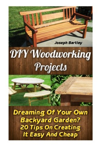 DIY Woodworking Projects: Dreaming Of Your Own Backyard Garden? 20 Tips On...