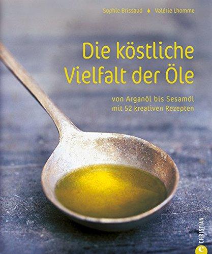 Die köstliche Vielfalt der Öle: Von Arganöl bis Sesamöl mit 52 kreativen Rezepten