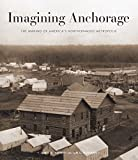 Imagining Anchorage: The Making of America s Northernmost Metropolis