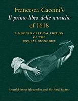 Francesca Caccini's Il primo libro delle musiche of 1618: A Modern Critical Edition of the Secular Monodies (Publications of the Early Music Intitute)