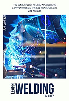 Learn Welding in 1 Day- The Ultimate How-to Guide for Beginners, Safety Procedures, Welding Techniques, and DIY Projects by [Jeff  Carlson]