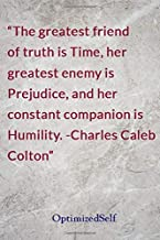 The greatest friend of truth is Time, her greatest enemy is Prejudice, and her constant companion is Humility. -Charles Caleb Colton: OptimizedSelf Journal Diary Notebook for Beautiful Women